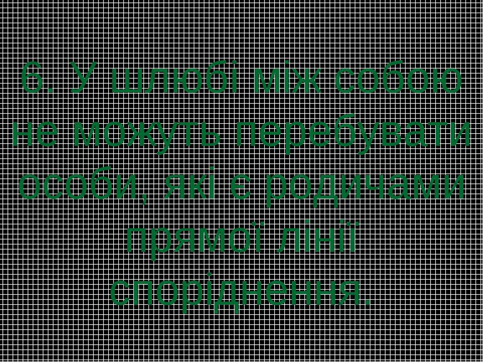 6. У шлюбі між собою не можуть перебувати особи, які є родичами прямої лінії...