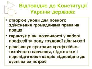 Відповідно до Конституції України держава: створює умови для повного здійснен