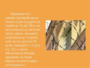 Призначається адміністративний арешт тільки судом (суддею) на термін до 15 д