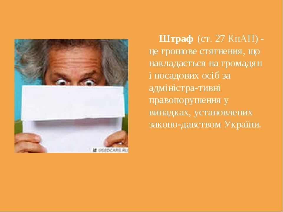 Штраф (ст. 27 КпАП) - це грошове стягнення, що накладається на громадян і по...