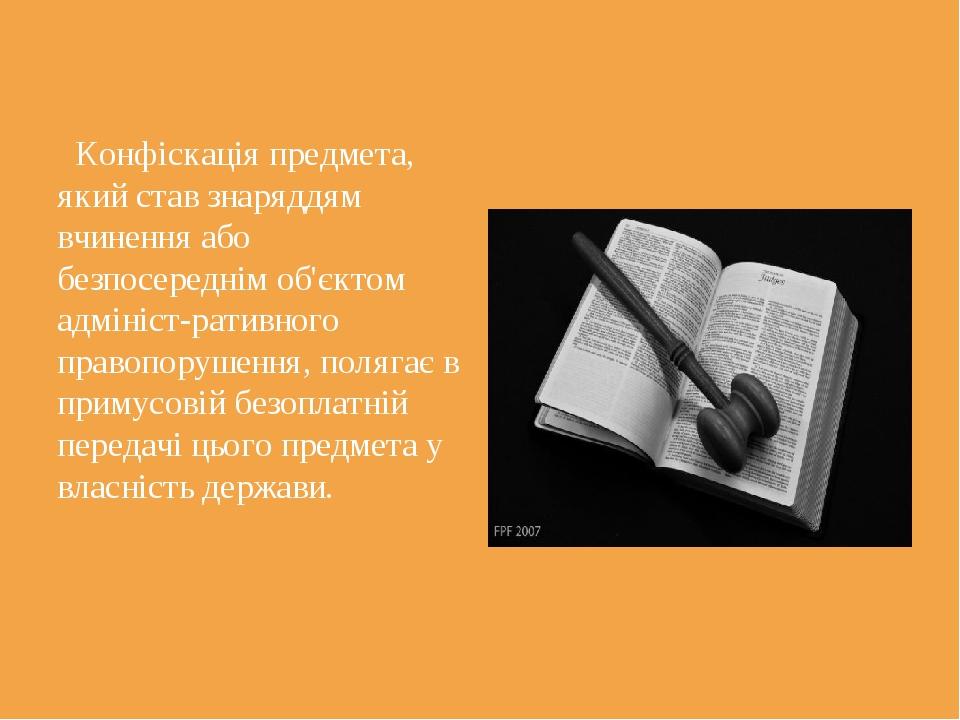 Конфіскація предмета, який став знаряддям вчинення або безпосереднім об'єкто...