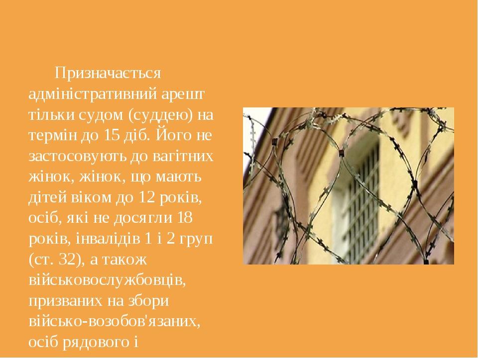 Призначається адміністративний арешт тільки судом (суддею) на термін до 15 д...