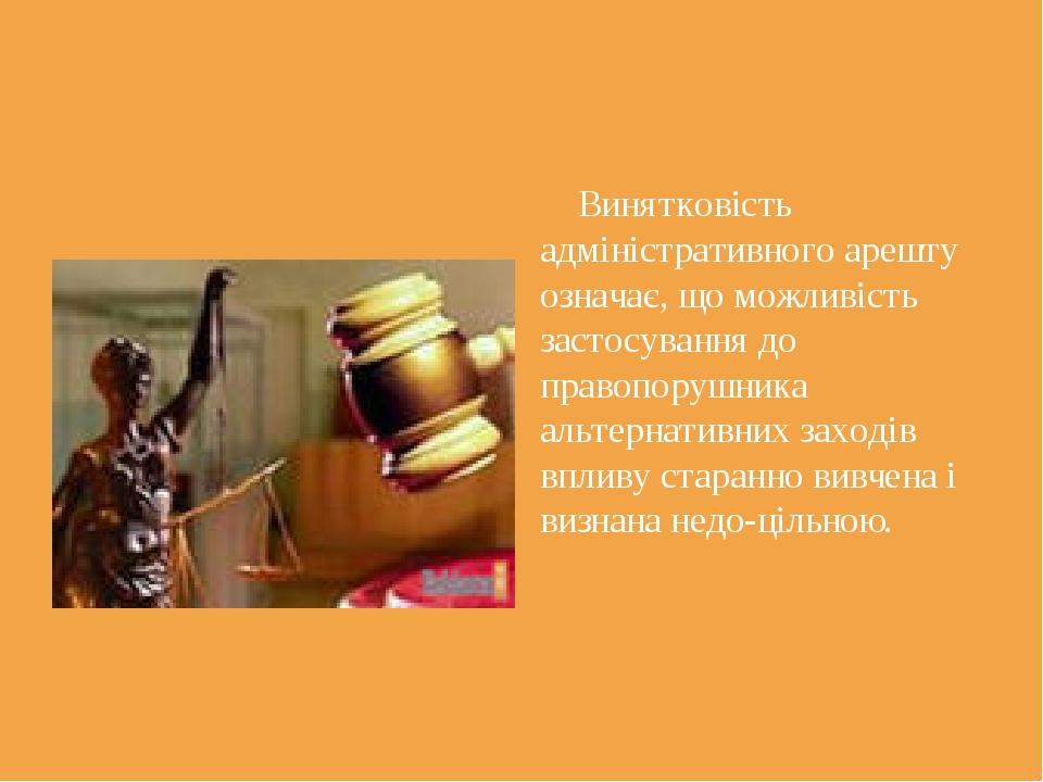 Винятковість адміністративного арешту означає, що можливість застосування до...