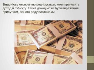 Власність економічно реалізується, коли приносить доход її суб'єкту. Такий до