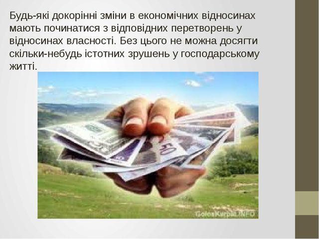 Будь-які докорінні зміни в економічних відносинах мають починатися з відповід...