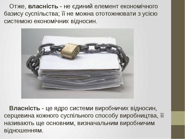 Отже, власність - не єдиний елемент економічного базису суспільства; її не м...
