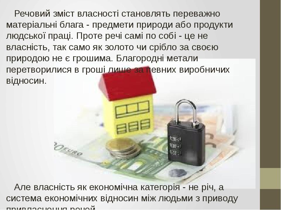 Речовий зміст власності становлять переважно матеріальні блага - предмети пр...