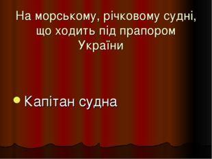 На морському, річковому судні, що ходить під прапором України Капітан судна