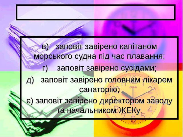 в) заповіт завірено капітаном морського судна під час плавання; г) заповіт з...