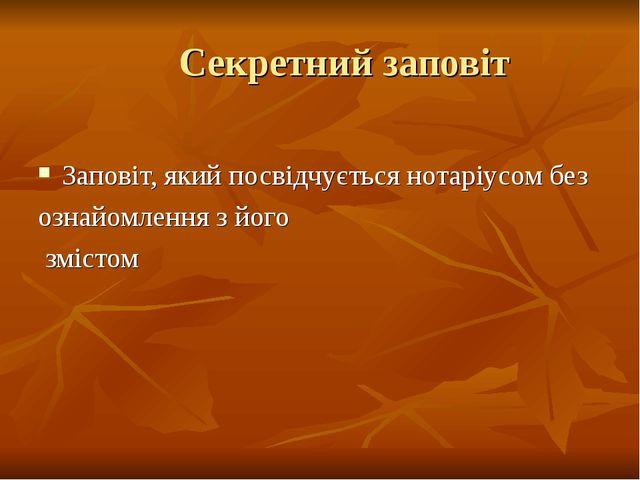 Секретний заповіт Заповіт, який посвідчується нотаріусом без ознайомлення з...