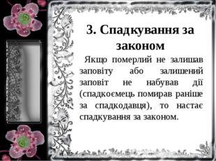 3. Спадкування за законом Якщо померлий не залишав заповіту або залишений зап