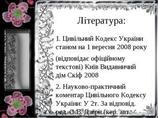 Література: 1. Цивільний Кодекс України станом на 1 вересня 2008 року (відпов