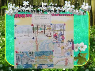 Творческая выставка: «Весна идёт-весне мы рады»
