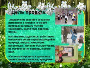 Цель проекта: -Закрепление знаний о весеннем изменении в живой и не живой при