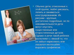 Обычно дети, отнесенные к этой группе, любят рисовать, лепить и заниматься к