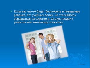 Если вас что-то будет беспокоить в поведении ребенка, его учебных делах, не с