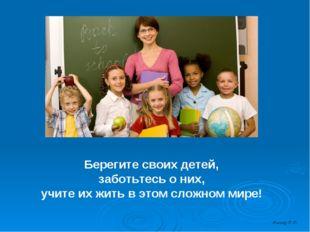 Берегите своих детей, заботьтесь о них, учите их жить в этом сложном мире! Я
