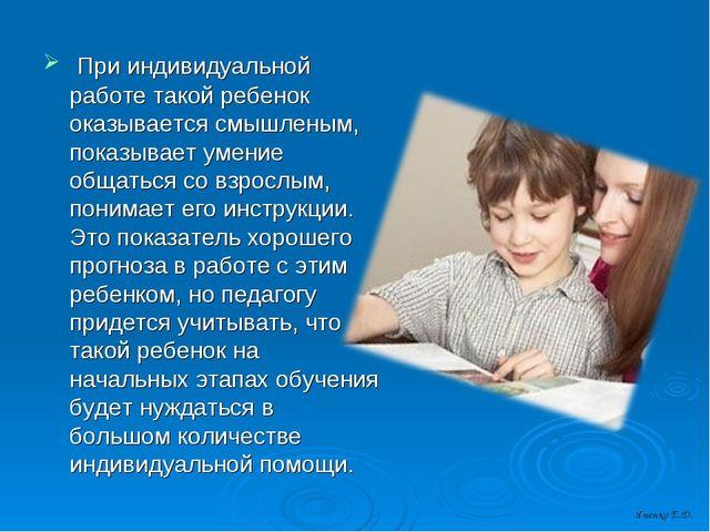 При индивидуальной работе такой ребенок оказывается смышленым, показывает ум...