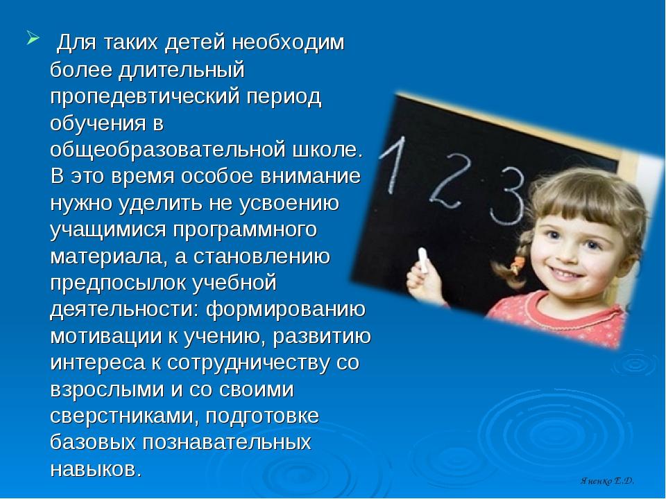 Для таких детей необходим более длительный пропедевтический период обучения...