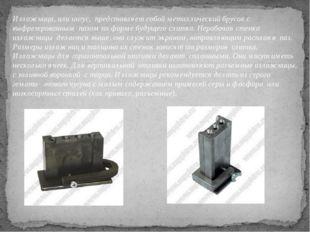 Изложница, или ингус, представляет собой металлический брусок с выфрезерованн