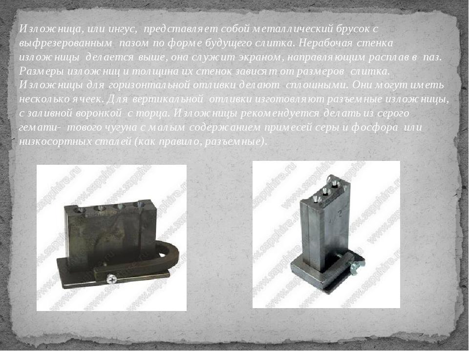 Изложница, или ингус, представляет собой металлический брусок с выфрезерованн...