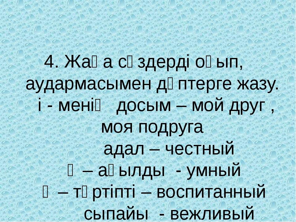 4. Жаңа сөздерді оқып, аудармасымен дәптерге жазу. і - менің досым – мой друг...