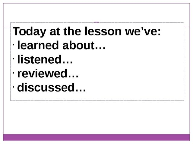 Today at the lesson we've: learned about… listened… reviewed… discussed…