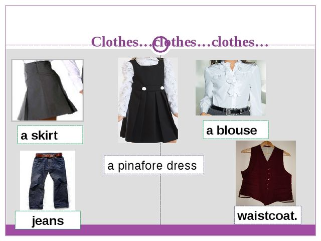 Clothes…clothes…clothes… a skirt a blouse a pinafore dress jeans waistcoat.