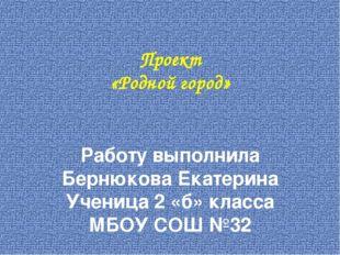 Проект «Родной город» Работу выполнила Бернюкова Екатерина Ученица 2 «б» клас