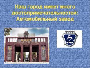 Наш город имеет много достопримечательностей: Автомобильный завод