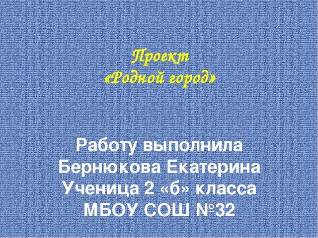 Проект «Родной город» Работу выполнила Бернюкова Екатерина Ученица 2 «б» клас...