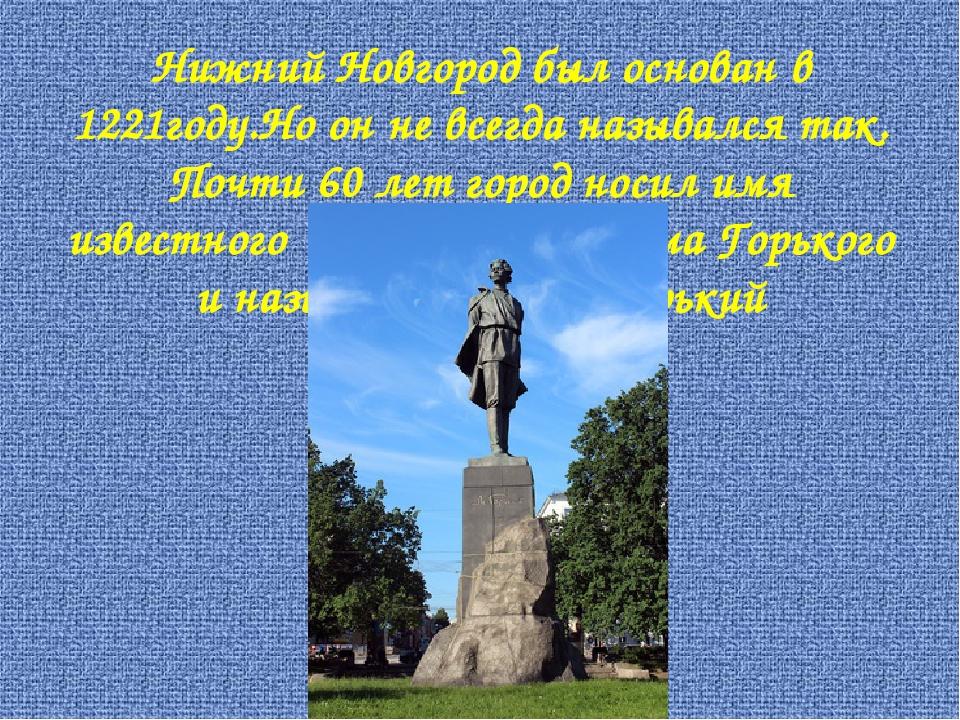 Нижний Новгород был основан в 1221году.Но он не всегда назывался так. Почти 6...