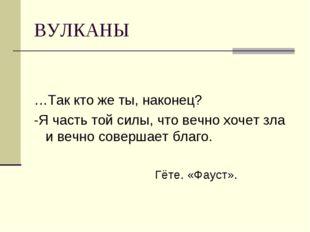 ВУЛКАНЫ …Так кто же ты, наконец? -Я часть той силы, что вечно хочет зла и веч