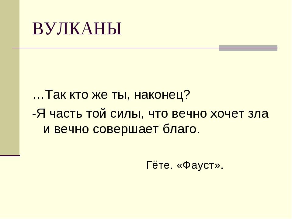 ВУЛКАНЫ …Так кто же ты, наконец? -Я часть той силы, что вечно хочет зла и веч...