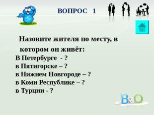 ВОПРОС 1 Назовите жителя по месту, в котором он живёт: В Петербурге - ? в Пят