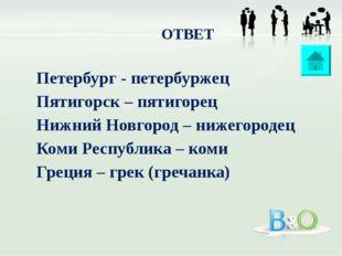 ОТВЕТ Петербург - петербуржец Пятигорск – пятигорец Нижний Новгород – нижегор