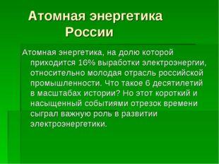 Атомная энергетика России Атомная энергетика, на долю которой приходится 16%