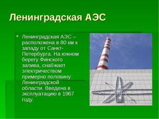 Ленинградская АЭС Ленинградская АЭС – расположена в 80 км к западу от Санкт-П