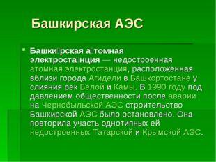 Башкирская АЭС Башки́рская а́томная электроста́нция— недостроенная атомная