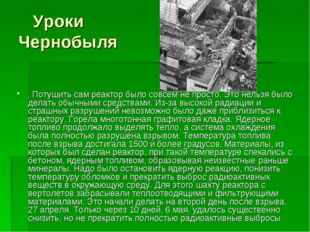 Уроки Чернобыля . Потушить сам реактор было совсем не просто. Это нельзя был