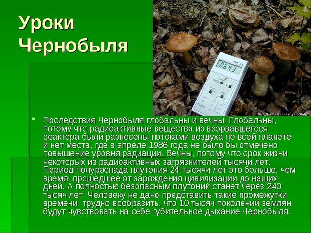 Уроки Чернобыля Последствия Чернобыля глобальны и вечны. Глобальны, потому чт...
