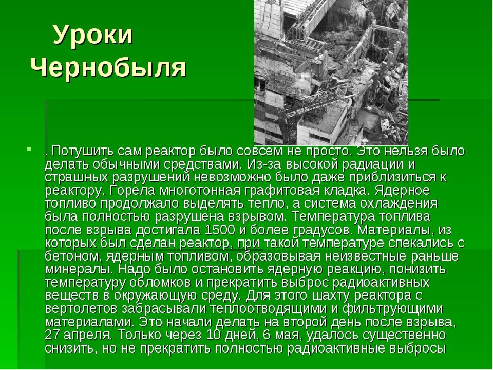Уроки Чернобыля . Потушить сам реактор было совсем не просто. Это нельзя был...