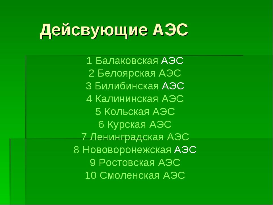 Дейсвующие АЭС 1 Балаковская АЭС 2 Белоярская АЭС 3 Билибинская АЭС 4 Калини...
