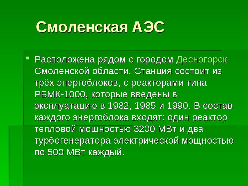 Смоленская АЭС Расположена рядом с городом Десногорск Смоленской области. Ст...