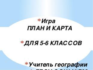 Игра ПЛАН И КАРТА ДЛЯ 5-6 КЛАССОВ Учитель географии ГБОУ СОШ №763 Закирова Ин