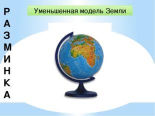 Р АЗМИНКА Уменьшенная модель Земли