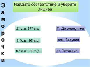 З аморочки Найдите соответствие и уберите лишнее 2* с.ш. 87* в.д. Г. Джомолун