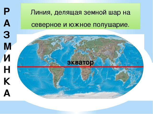Р АЗМИНКА Линия, делящая земной шар на северное и южное полушарие. экватор