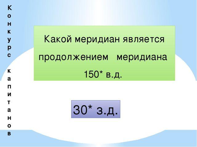 К о н к у р с к а п и т а н о в Какой меридиан является продолжением меридиан...