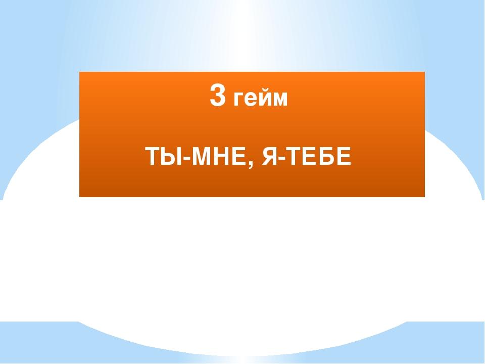 3 гейм ТЫ-МНЕ, Я-ТЕБЕ